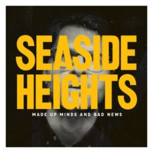 Seaside Heights — Made Up Minds And Bad News